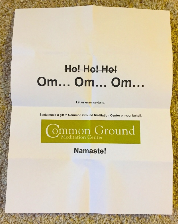 """The smaller text reads: """"Let us exercise dana.  Santa made a gift to Common Ground Meditation Center on your behalf. Namaste!""""  ('Dana' is the Pali word for generosity; I'm genuinely touched that my BIL researched Buddhism enough to apply the correct sentiment to this note -so cool.)"""